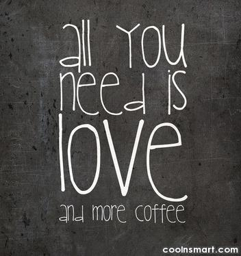 Coffee Quote: All you need is love and more...