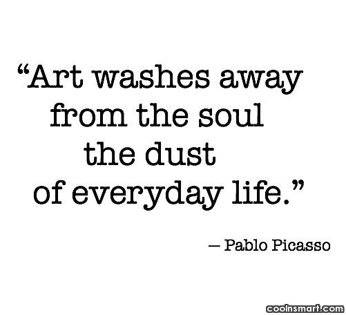 Art Quote: Art washes away from the soul the...
