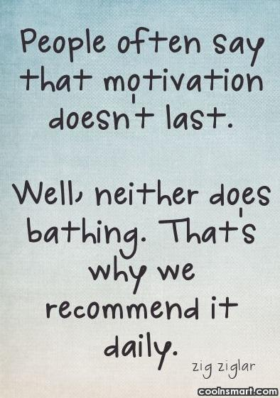 Quote: People often say that motivation doesn't last....