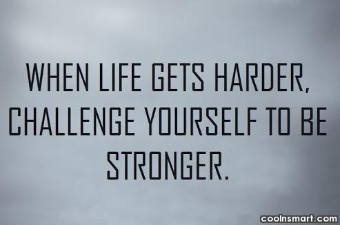 Challenge Quote: When life gets harder, challenge yourself to...