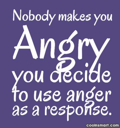 Anger Quote: Nobody makes you angry, you decide to...