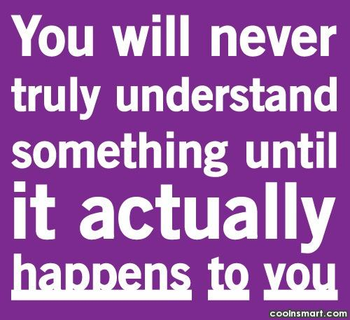 Wise Quote: You'll never truly understand something until it...