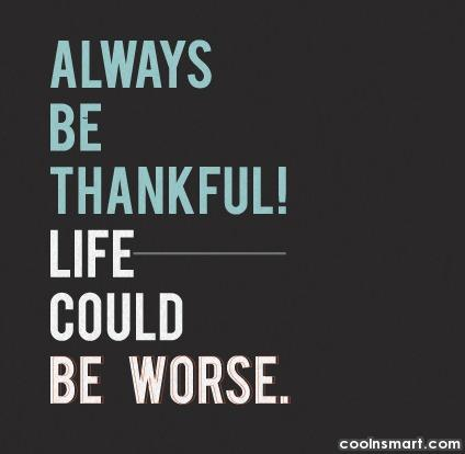 Life Quote: Always be thankful. Life could be worse.