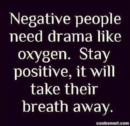 People Quote: Negative people need drama like oxygen. Stay...