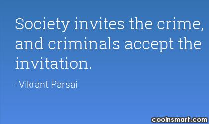 Crime Quote: Society invites the crime, and criminals accept...