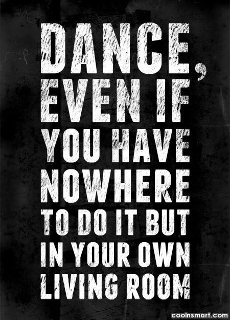 Dancing Quote: Dance even if you have no where...