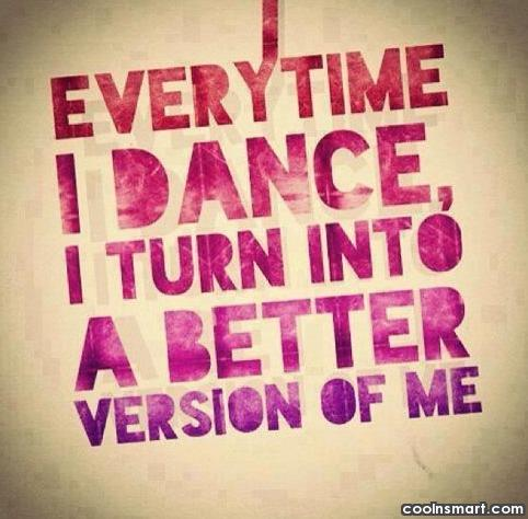 Dancing Quote: Every time I dance I turn into...