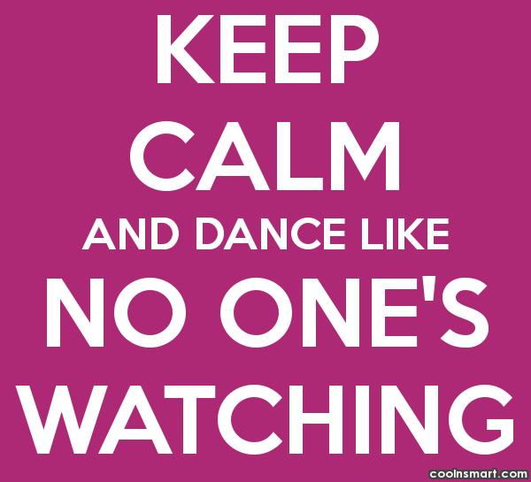 Dancing Quote: Keep calm and dance like no one's...