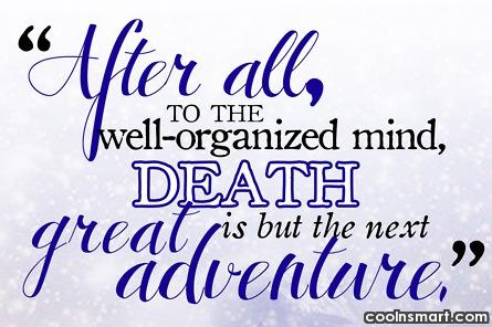 Quote: After all, to the well-organized mind, death...