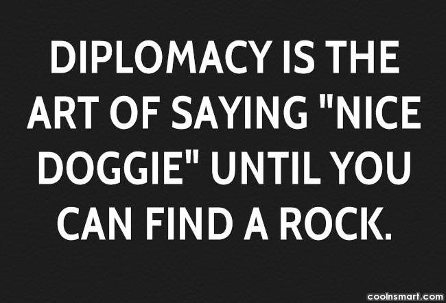 "Diplomacy Quote: Diplomacy is the art of saying ""Nice..."