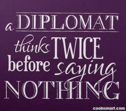 Diplomacy Quote: A diplomat thinks twice before saying nothing.