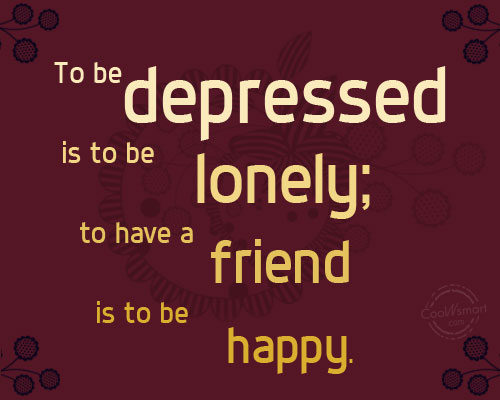 Friendship Quote: To be depressed is to be lonely;...