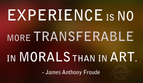Experience Quote: Experience is no more transferable in morals...