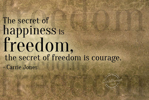 Courage Quote: The secret of happiness is freedom, the...