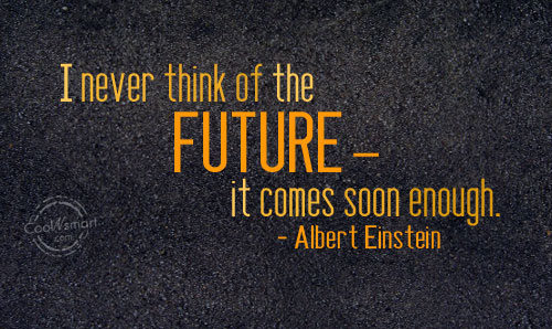 Future Quote: I never think of the future –...