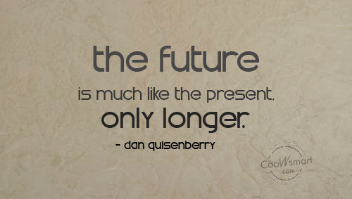 Future Quote: The future is much like the present,...