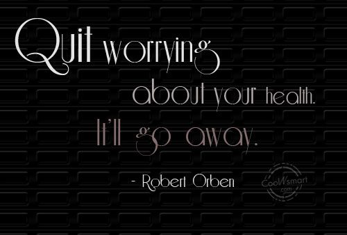 Quote: Quit worrying about your health. It'll go...