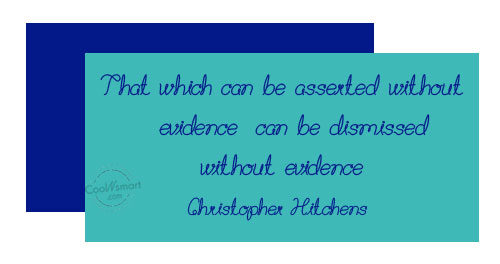 Quote: That which can be asserted without evidence,...