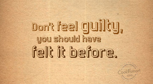 Guilt Quote: Don't feel guilty, you should have felt...