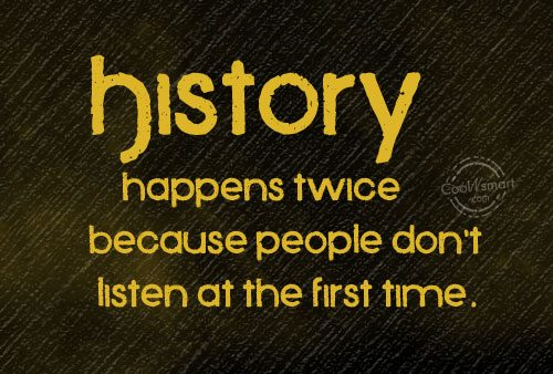 History Quote: History happens twice because people don't listen...