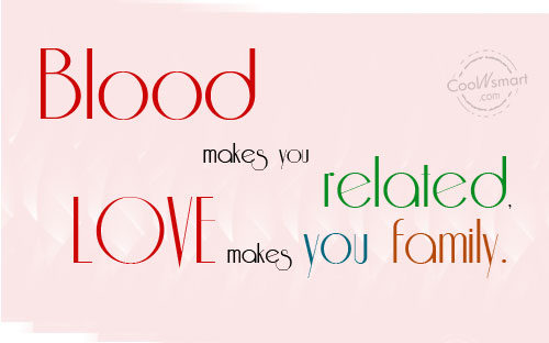 Family Quote: Blood Makes You Related, Love Makes You.