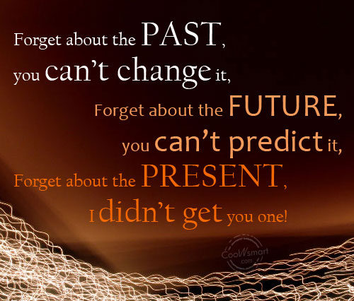 Funny Birthday Quotes Quote: Forget about the past, you can't change...