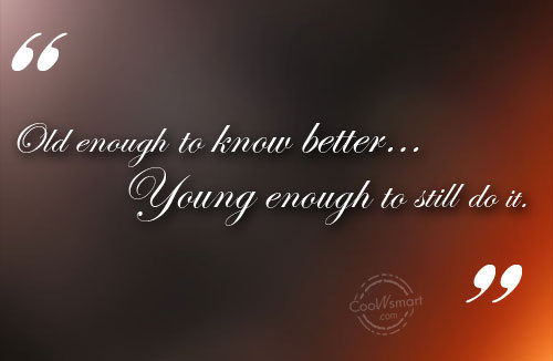 Funny Birthday Quotes Quote: Old enough to know better…Young enough to...