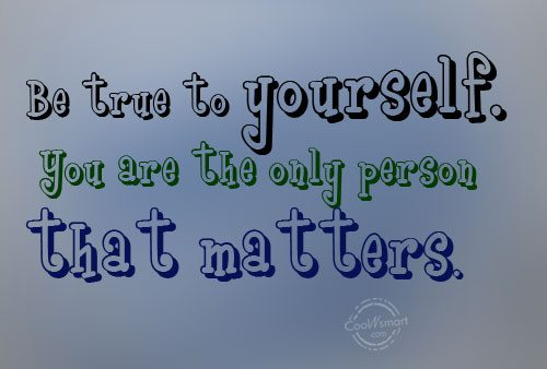 Being Yourself Quote: Be true to yourself. You are the...