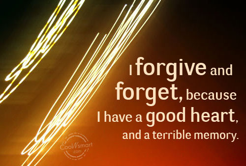 Forgiveness Quote: I forgive and forget, because I have...