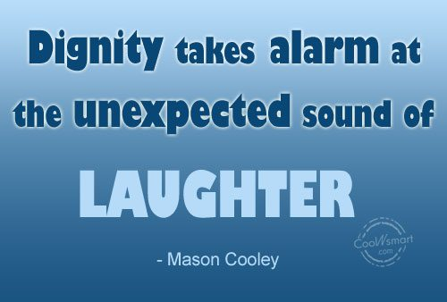 Laughter Quote: Dignity takes alarm at the unexpected sound...