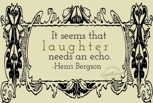 Quote: It seems that laughter needs an echo....