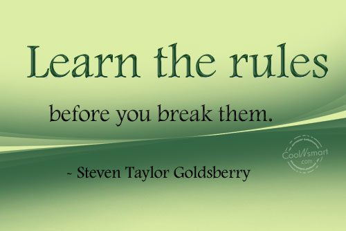 Quote: Learn the rules before you break them....