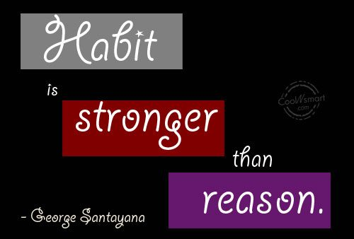 Quote: Habit is stronger than reason. – George...