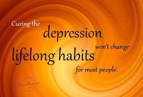 Change Quote: Curing the depression won't change lifelong habits...