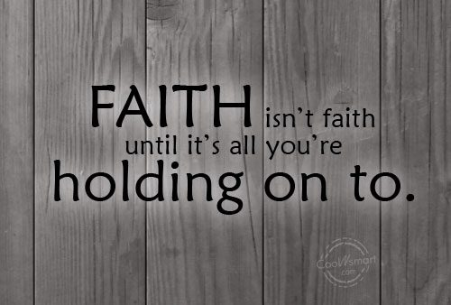 Holding On Quote: Faith isn't faith until it's all you're...