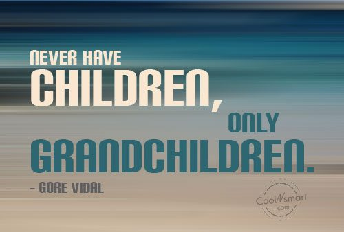 Grandchildren Quote: Never have children, only grandchildren. – Gore...