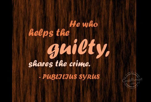 Help Quote: He who helps the guilty, shares the...