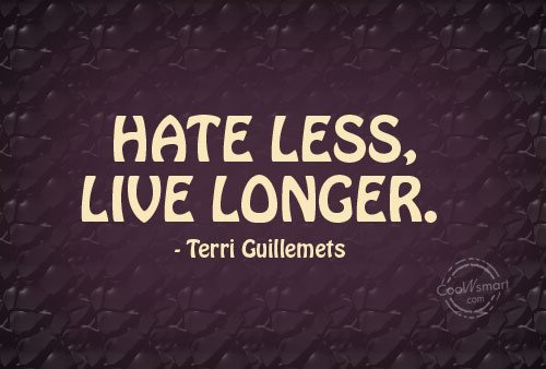 Hate Quote: Hate less, live longer. – Terri Guillemets