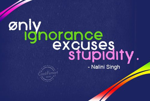 Ignorance Quote: Only ignorance excuses stupidity. – Nalini Singh