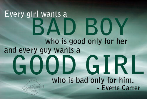 Quotes About Bad Boys And Good Girls Every girl wants a Bad Boy who