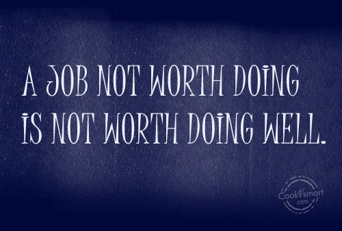 Job Quote: A job not worth doing is not...