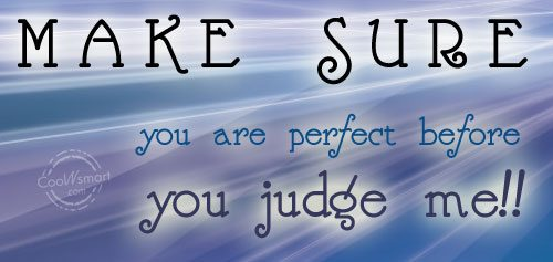 Judgement Quote: Make sure you are perfect before you...
