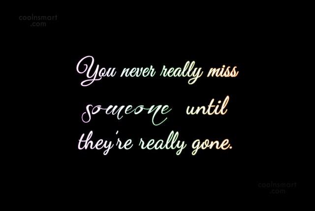 Quote: You never really miss someone until they're...