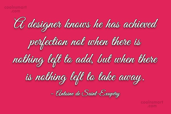 Quote: A designer knows he has achieved perfection...