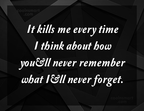 Memory Quote: It kills me every time I think...