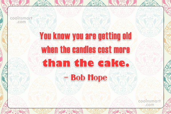 Birthday Quote: You know you are getting old when...