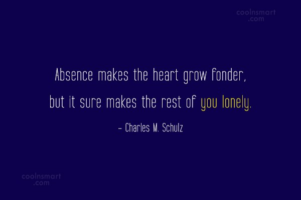 Quote: Absence makes the heart grow fonder, but...