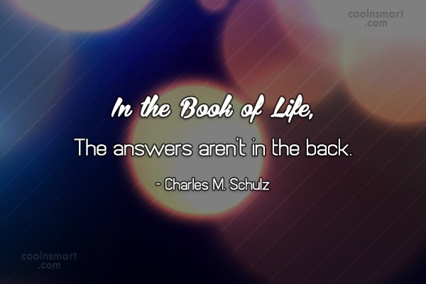 Quote: In the Book of Life, The answers...