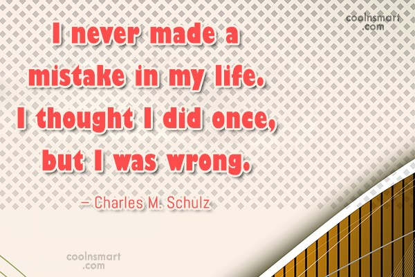 Quote: I never made a mistake in my...