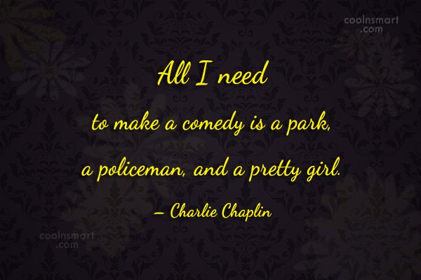 Quote: All I need to make a comedy...